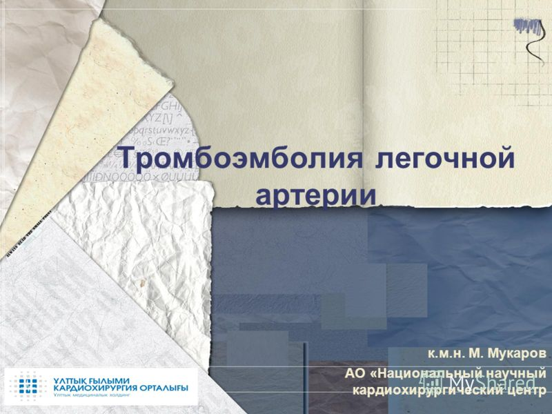 Тромбоэмболия легочной артерии к.м.н. М. Мукаров АО «Национальный научный кардиохирургический центр