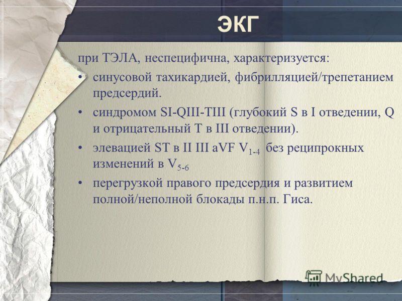 ЭКГ при ТЭЛА, неспецифична, характеризуется: синусовой тахикардией, фибрилляцией/трепетанием предсердий. синдромом SI-QIII-TIII (глубокий S в I отведении, Q и отрицательный T в III отведении). элевацией ST в II III aVF V 1-4 без реципрокных изменений