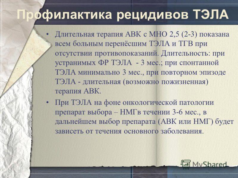 Профилактика рецидивов ТЭЛА Длительная терапия АВК с МНО 2,5 (2-3) показана всем больным перенёсшим ТЭЛА и ТГВ при отсутствии противопоказаний. Длительность: при устранимых ФР ТЭЛА - 3 мес.; при спонтанной ТЭЛА минимально 3 мес., при повторном эпизод