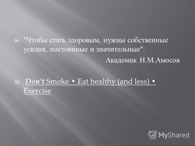Чтобы стать здоровым, нужны собственные усилия, постоянные и значительные . Академик Н. М. Амосов Don't Smoke Eat healthy (and less) Exercise