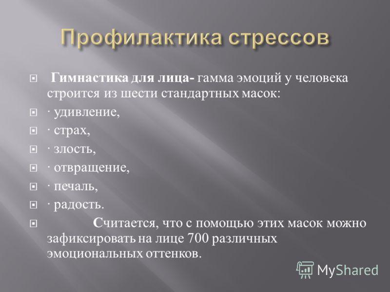 Гимнастика для лица - гамма эмоций у человека строится из шести стандартных масок : · удивление, · страх, · злость, · отвращение, · печаль, · радость. Считается, что с помощью этих масок можно зафиксировать на лице 700 различных эмоциональных оттенко