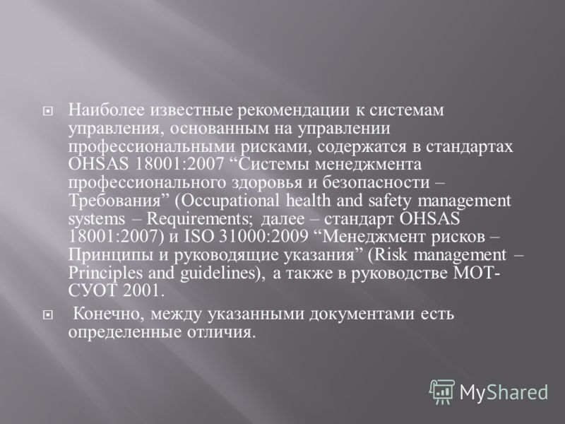 Наиболее известные рекомендации к системам управления, основанным на управлении профессиональными рисками, содержатся в стандартах OHSAS 18001:2007 Системы менеджмента профессионального здоровья и безопасности – Требования (Occupational health and sa