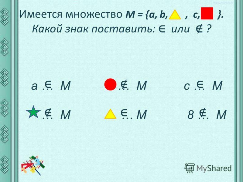 Имеется множество М = {а, b,, c, }. Какой знак поставить: или ? a … M … M c … M … M … M 8 … M