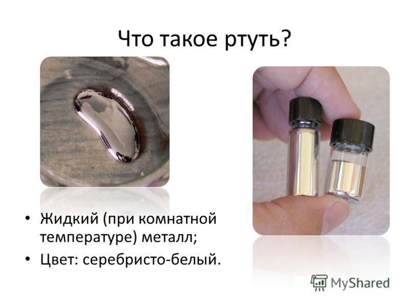 Что такое ртуть? Жидкий (при комнатной температуре) металл; Цвет: серебристо-белый.