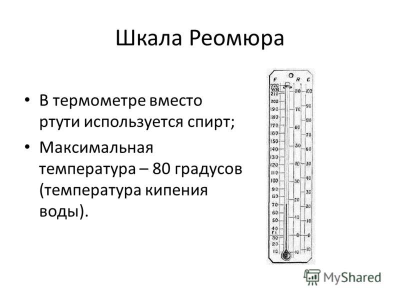 Шкала Реомюра В термометре вместо ртути используется спирт; Максимальная температура – 80 градусов (температура кипения воды).