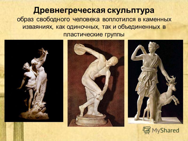 Древнегреческая скульптура образ свободного человека воплотился в каменных изваяниях, как одиночных, так и объединенных в пластические группы