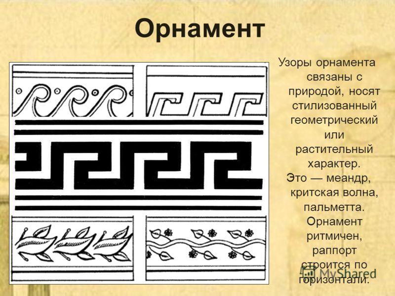 Орнамент Узоры орнамента связаны с природой, носят стилизованный геометрический или растительный характер. Это меандр, критская волна, пальметта. Орнамент ритмичен, раппорт строится по горизонтали.