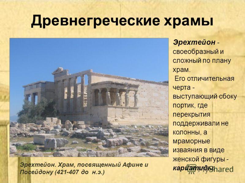 Древнегреческие храмы Эрехтейон - своеобразный и сложный по плану храм. Его отличительная черта - выступающий сбоку портик, где перекрытия поддерживали не колонны, а мраморные изваяния в виде женской фигуры - кариатиды. Эрехтейон. Храм, посвященный А