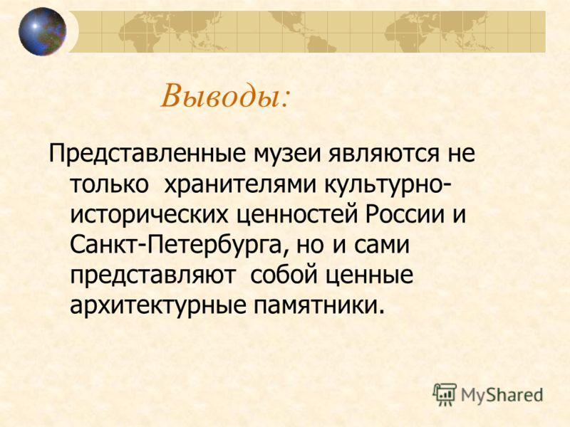 Выводы: Представленные музеи являются не только хранителями культурно- исторических ценностей России и Санкт-Петербурга, но и сами представляют собой ценные архитектурные памятники.