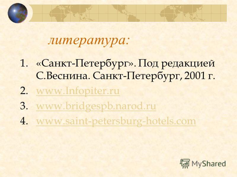 литература: 1.«Санкт-Петербург». Под редакцией С.Веснина. Санкт-Петербург, 2001 г. 2.www.Infopiter.ruwww.Infopiter.ru 3.www.bridgespb.narod.ruwww.bridgespb.narod.ru 4.www.saint-petersburg-hotels.comwww.saint-petersburg-hotels.com