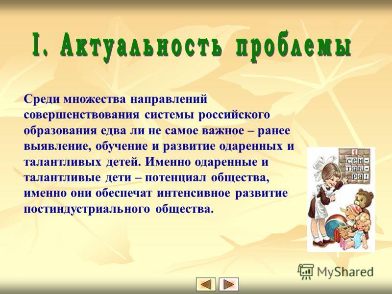 Среди множества направлений совершенствования системы российского образования едва ли не самое важное – ранее выявление, обучение и развитие одаренных и талантливых детей. Именно одаренные и талантливые дети – потенциал общества, именно они обеспечат