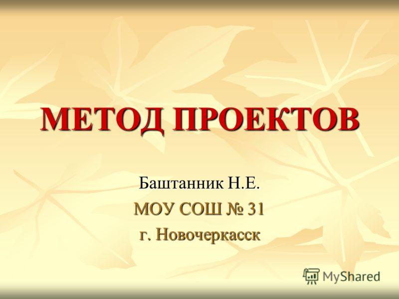 МЕТОД ПРОЕКТОВ Баштанник Н.Е. МОУ СОШ 31 г. Новочеркасск