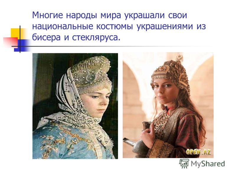 Многие народы мира украшали свои национальные костюмы украшениями из бисера и стекляруса.