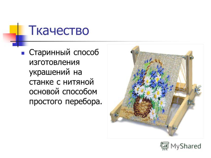 Ткачество Старинный способ изготовления украшений на станке с нитяной основой способом простого перебора.