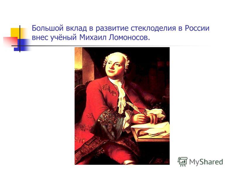 Большой вклад в развитие стеклоделия в России внес учёный Михаил Ломоносов.