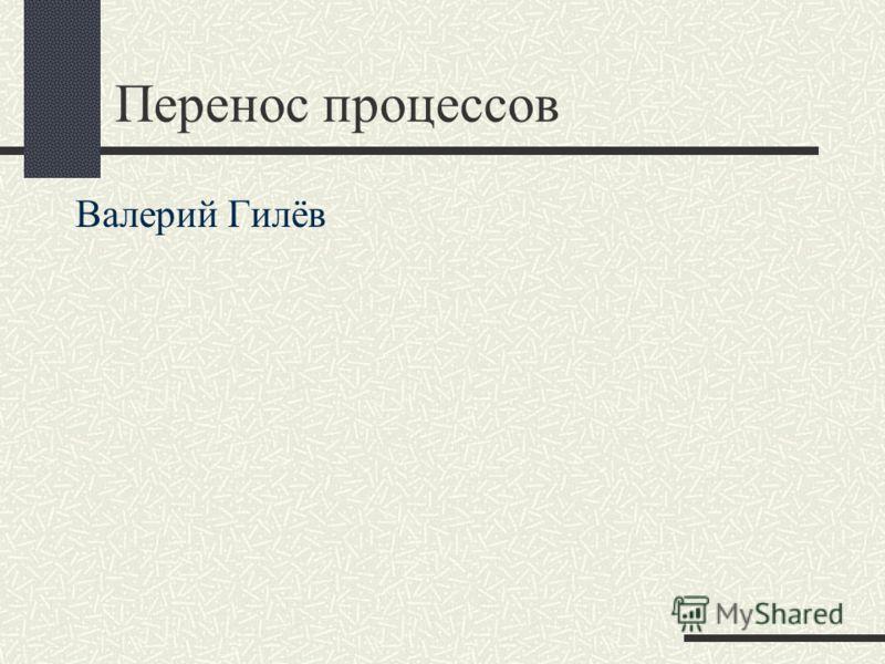 Перенос процессов Валерий Гилёв