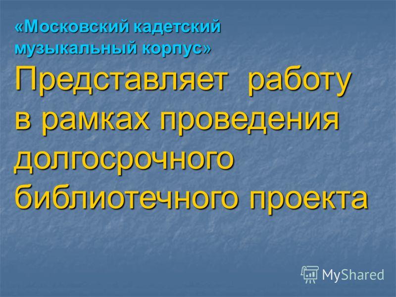 «Московский кадетский музыкальный корпус» Представляет работу в рамках проведения долгосрочного библиотечного проекта