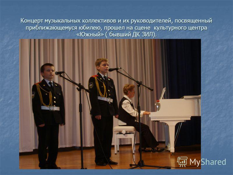 Концерт музыкальных коллективов и их руководителей, посвященный приближающемуся юбилею, прошел на сцене культурного центра «Южный» ( бывший ДК ЗИЛ).