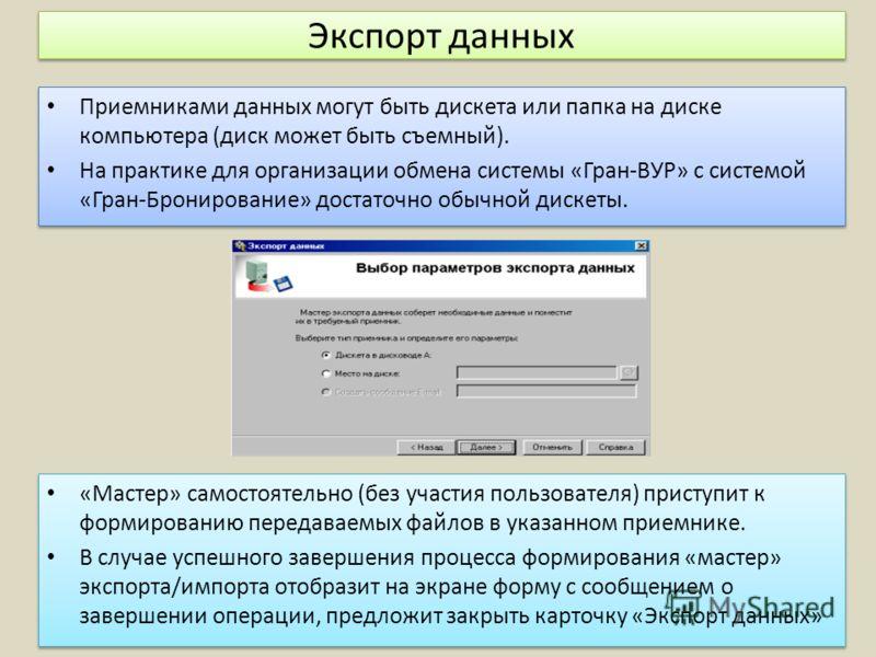 Экспорт данных Приемниками данных могут быть дискета или папка на диске компьютера (диск может быть съемный). На практике для организации обмена системы «Гран-ВУР» с системой «Гран-Бронирование» достаточно обычной дискеты. Приемниками данных могут бы