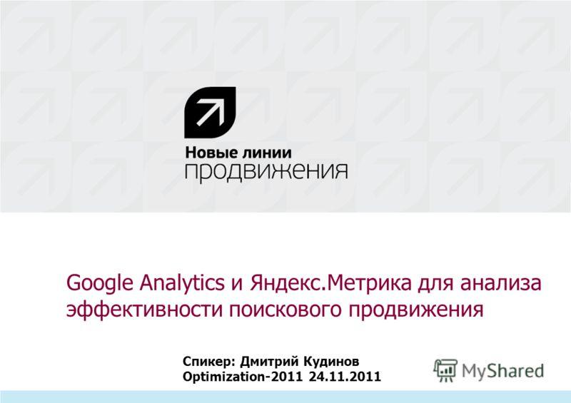 Google Analytics и Яндекс.Метрика для анализа эффективности поискового продвижения Спикер: Дмитрий Кудинов Optimization-2011 24.11.2011
