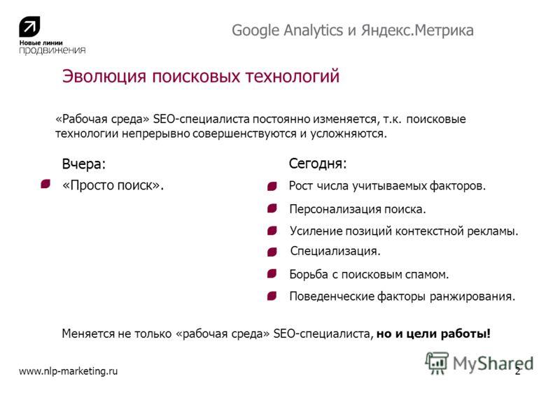 Google Analytics и Яндекс.Метрика Эволюция поисковых технологий Вчера: «Просто поиск». Сегодня: Рост числа учитываемых факторов. Персонализация поиска. Усиление позиций контекстной рекламы. Специализация. Меняется не только «рабочая среда» SEO-специа
