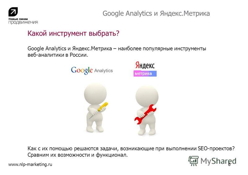 Какой инструмент выбрать? Google Analytics и Яндекс.Метрика – наиболее популярные инструменты веб-аналитики в России. www.nlp-marketing.ru6 Как с их помощью решаются задачи, возникающие при выполнении SEO-проектов? Сравним их возможности и функционал