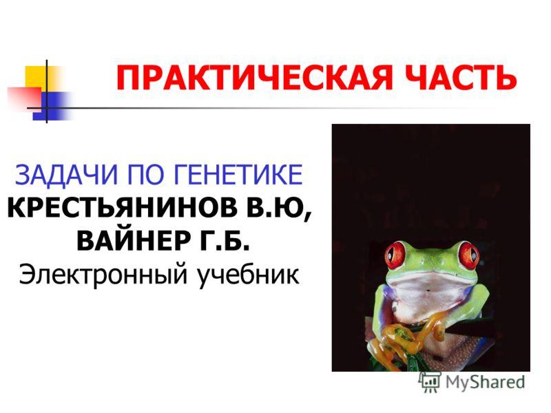 ПРАКТИЧЕСКАЯ ЧАСТЬ ЗАДАЧИ ПО ГЕНЕТИКЕ КРЕСТЬЯНИНОВ В.Ю, ВАЙНЕР Г.Б. Электронный учебник