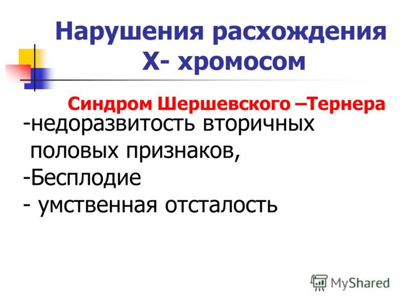Нарушения расхождения Х- хромосом Синдром Шершевского –Тернера -недоразвитость вторичных половых признаков, -Бесплодие - умственная отсталость