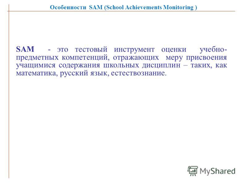 Особенности SAM (School Achievements Monitoring ) SAM - это тестовый инструмент оценки учебно- предметных компетенций, отражающих меру присвоения учащимися содержания школьных дисциплин – таких, как математика, русский язык, естествознание.