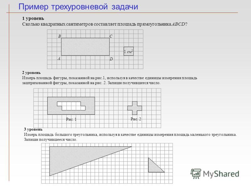 Пример трехуровневой задачи 1 уровень Сколько квадратных сантиметров составляет площадь прямоугольника ABCD? А В D C 1 см 2 2 уровень Измерь площадь фигуры, показанной на рис.1, используя в качестве единицы измерения площадь заштрихованной фигуры, по