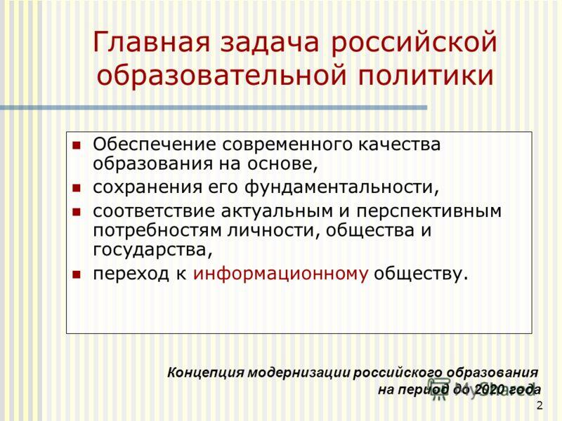 2 Главная задача российской образовательной политики Обеспечение современного качества образования на основе, сохранения его фундаментальности, соответствие актуальным и перспективным потребностям личности, общества и государства, переход к информаци
