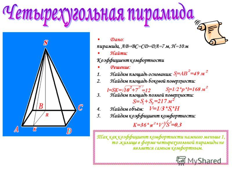 Дано: пирамида, AB=BC=CD=DA=7 м, H=10 м Найти: Коэффициент комфортности Решение: 1.Найдем площадь основания: 2.Найдем площадь боковой поверхности: 3.Найдем площадь полной поверхности: 4.Найдем объём: 5.Найдем коэффициент комфортности: Так как коэффиц