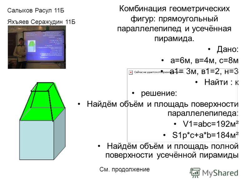 Комбинация геометрических фигур: прямоугольный параллелепипед и усечённая пирамида. Дано: а=6м, в=4м, с=8м а1= 3м, в1=2, н=3 Найти : к решение: Найдём объём и площадь поверхности параллелепипеда: V1=abc=192м² S1p*c+a*b=184м² Найдём объём и площадь по