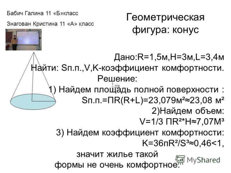 Геометрическая фигура: конус Дано:R=1,5м,H=3м,L=3,4м Найти: Sп.п.,V,K-коэффициент комфортности. Решение: 1) Найдем площадь полной поверхности : Sп.п.=ПR(R+L)=23,079м²23,08 м² 2)Найдем объем: V=1/3 ПR²*H7,07М³ 3) Найдем коэффициент комфортности: K=36п