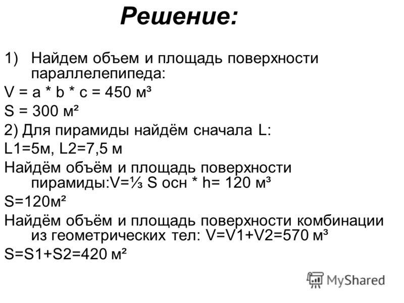 Решение: 1)Найдем объем и площадь поверхности параллелепипеда: V = a * b * c = 450 м³ S = 300 м² 2) Для пирамиды найдём сначала L: L1=5м, L2=7,5 м Найдём объём и площадь поверхности пирамиды:V= S осн * h= 120 м³ S=120м² Найдём объём и площадь поверхн
