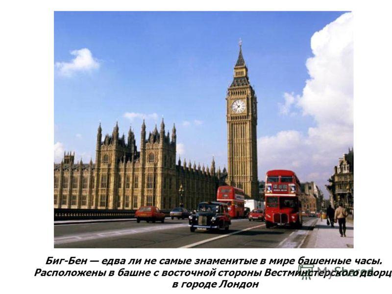 Биг-Бен едва ли не самые знаменитые в мире башенные часы. Расположены в башне с восточной стороны Вестминстерского дворца в городе Лондон