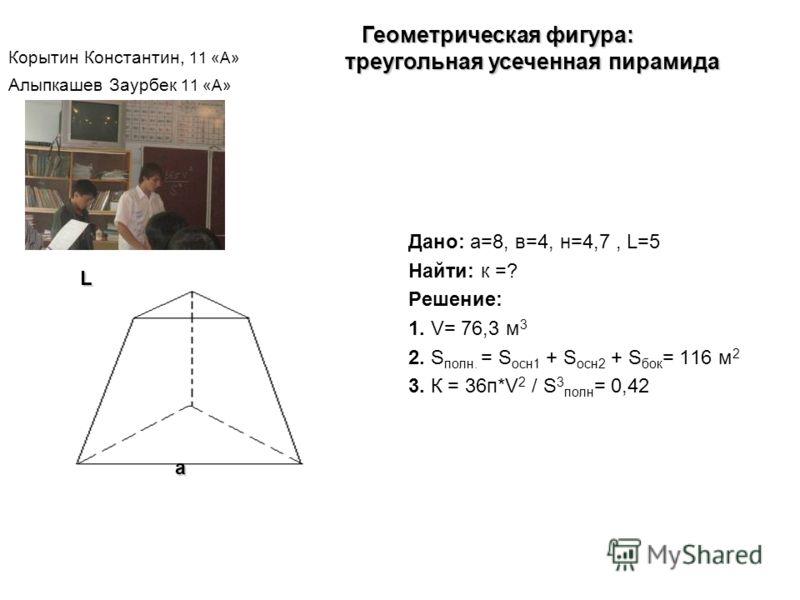 Корытин Константин, 11 «А» Алыпкашев Заурбек 11 «А» Дано: а=8, в=4, н=4,7, L=5 Найти: к =? Решение: 1. V= 76,3 м 3 2. S полн. = S осн1 + S осн2 + S бок = 116 м 2 3. К = 36п*V 2 / S 3 полн = 0,42 Геометрическая фигура: треугольная усеченная пирамида Г