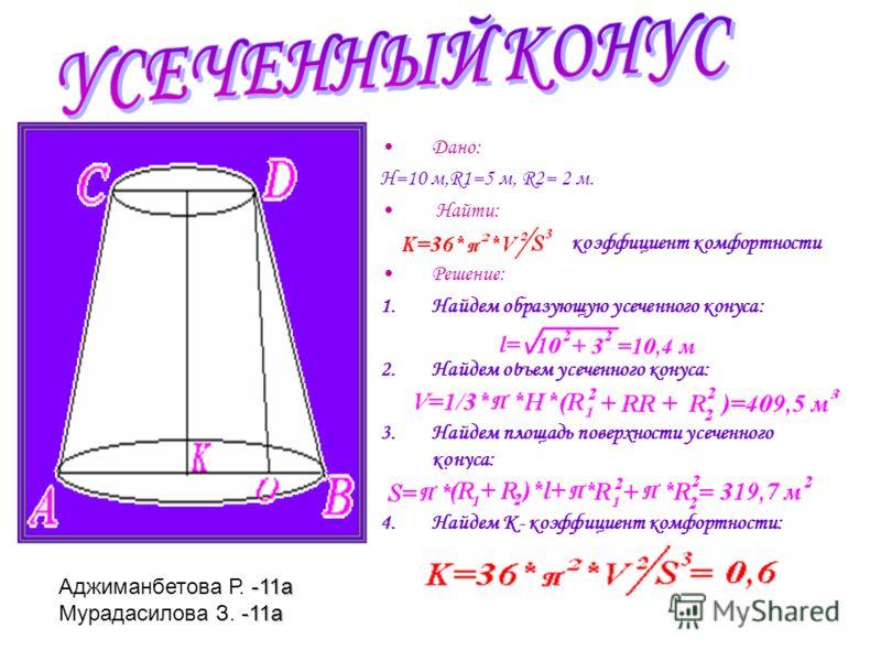 Дано: Н=10 м,R1=5 м, R2= 2 м. Найти: коэффициент комфортности Решение: 1.Найдем образующую усеченного конуса: 2.Найдем объем усеченного конуса: 3.Найдем площадь поверхности усеченного конуса: 4.Найдем К- коэффициент комфортности: -11а Аджиманбетова Р