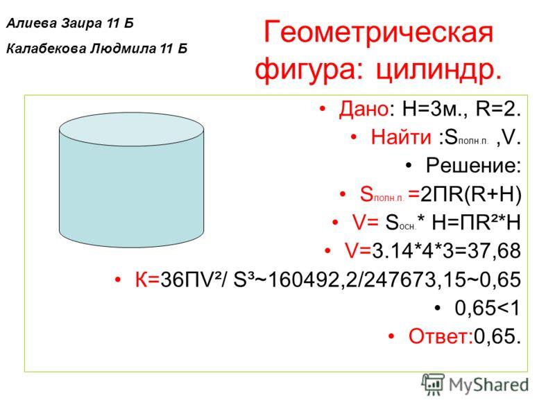 Геометрическая фигура: цилиндр. Дано: H=3м., R=2. Найти :S полн.п.,V. Решение: S полн.п. =2ПR(R+Н) V= S осн. * Н=ПR²*Н V=3.14*4*3=37,68 К=36ПV²/ S³~160492,2/247673,15~0,65 0,65