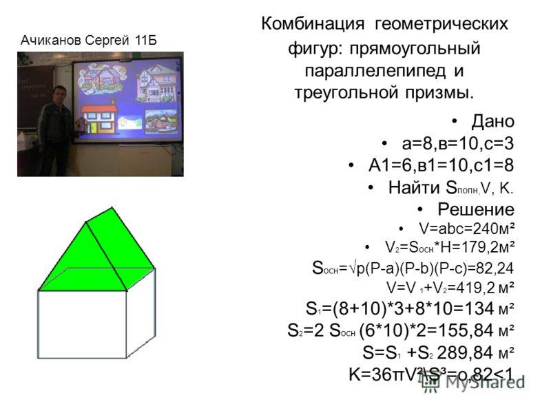 Комбинация геометрических фигур: прямоугольный параллелепипед и треугольной призмы. Дано а=8,в=10,с=3 А1=6,в1=10,с1=8 Найти S полн, V, K. Решение V=abc=240м² V 2 =S осн *Н=179,2м² S осн =p(P-a)(P-b)(P-c)=82,24 V=V 1 +V 2 =419,2 м² S 1 =(8+10)*3+8*10=