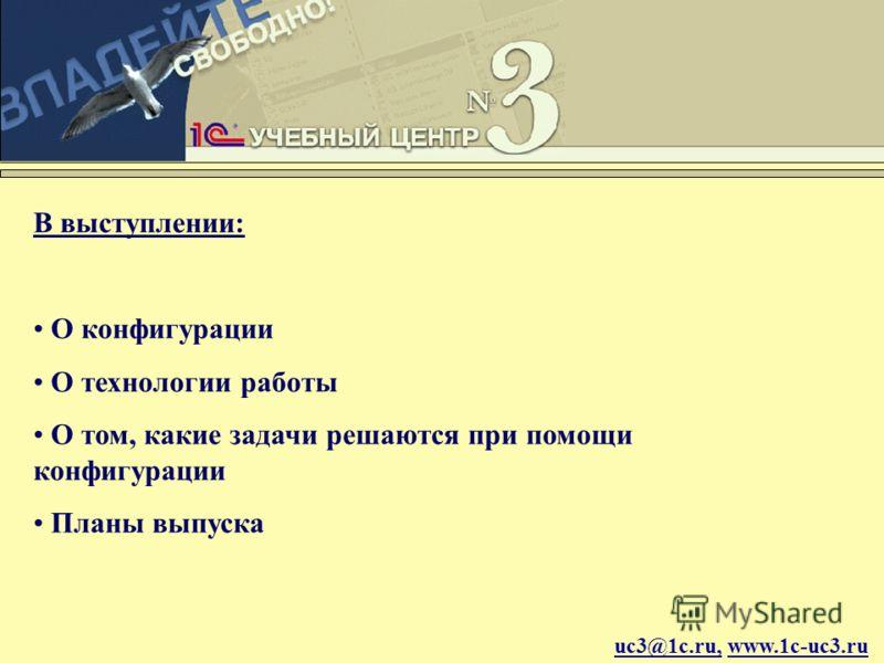 uc3@1c.ru, www.1c-uc3.ru В выступлении: О конфигурации О технологии работы О том, какие задачи решаются при помощи конфигурации Планы выпуска