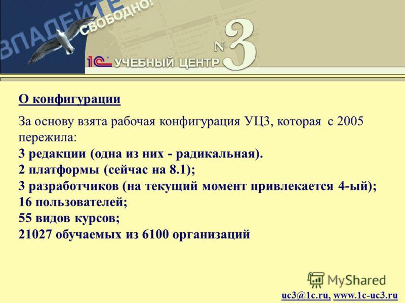 uc3@1c.ru, www.1c-uc3.ru О конфигурации За основу взята рабочая конфигурация УЦ3, которая c 2005 пережила: 3 редакции (одна из них - радикальная). 2 платформы (сейчас на 8.1); 3 разработчиков (на текущий момент привлекается 4-ый); 16 пользователей; 5