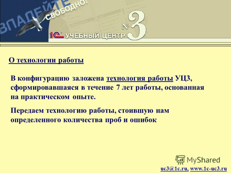 uc3@1c.ru, www.1c-uc3.ru О технологии работы В конфигурацию заложена технология работы УЦ3, сформировавшаяся в течение 7 лет работы, основанная на практическом опыте. Передаем технологию работы, стоившую нам определенного количества проб и ошибок