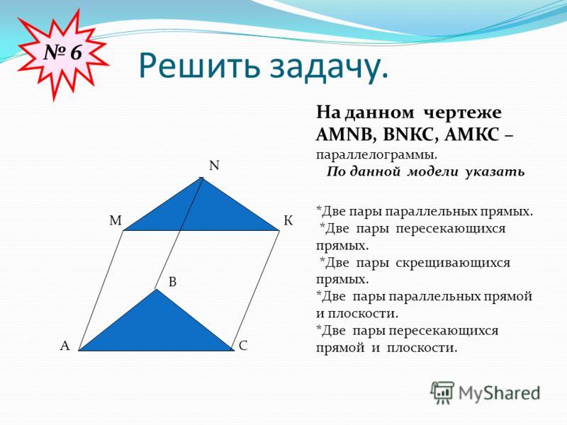 Решить задачу. А В С М N К На данном чертеже АМNВ, ВNКС, АМКС – параллелограммы. По данной модели указать *Две пары параллельных прямых. *Две пары пересекающихся прямых. *Две пары скрещивающихся прямых. *Две пары параллельных прямой и плоскости. *Две