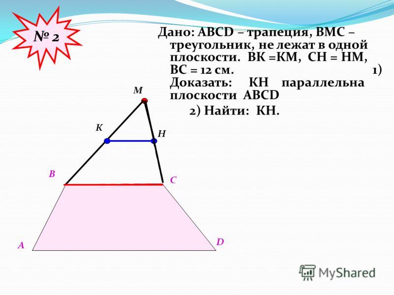 Дано: АВСD – трапеция, ВМС – треугольник, не лежат в одной плоскости. ВК =КМ, СН = НМ, ВС = 12 см. 1) Доказать: КН параллельна плоскости АВСD 2) Найти: КН. 2 А В С D М К Н