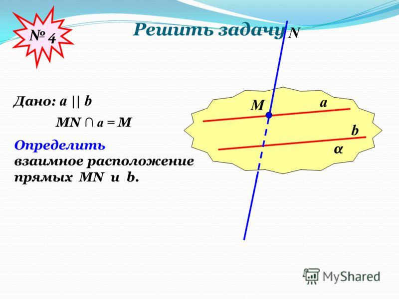 Решить задачу α a b М N Дано: a || b MN a = M Определить взаимное расположение прямых MN u b. 4