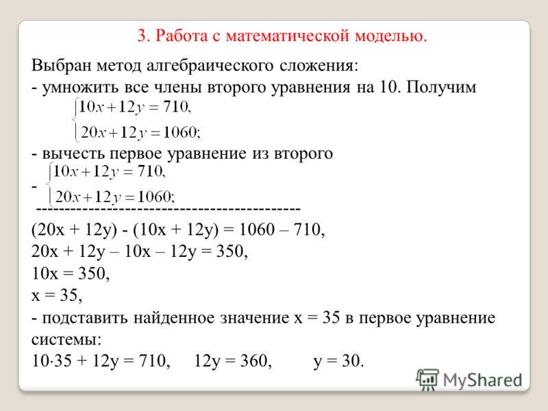 3. Работа с математической моделью. Выбран метод алгебраического сложения: - умножить все члены второго уравнения на 10. Получим - вычесть первое уравнение из второго - -------------------------------------------- (20х + 12у) - (10х + 12у) = 1060 – 7