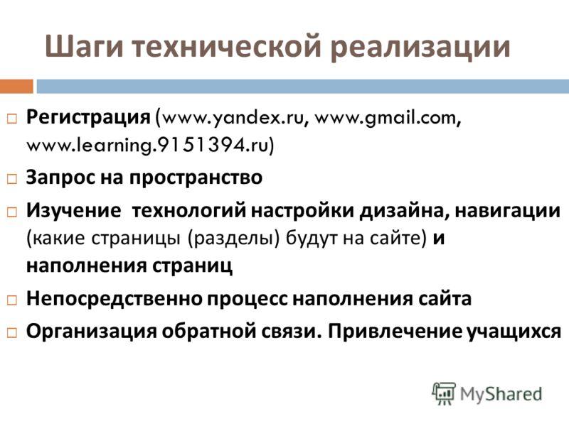 Шаги технической реализации Регистрация (www.yandex.ru, www.gmail.com, www.learning.9151394.ru) Запрос на пространство Изучение технологий настройки дизайна, навигации ( какие страницы ( разделы ) будут на сайте ) и наполнения страниц Непосредственно