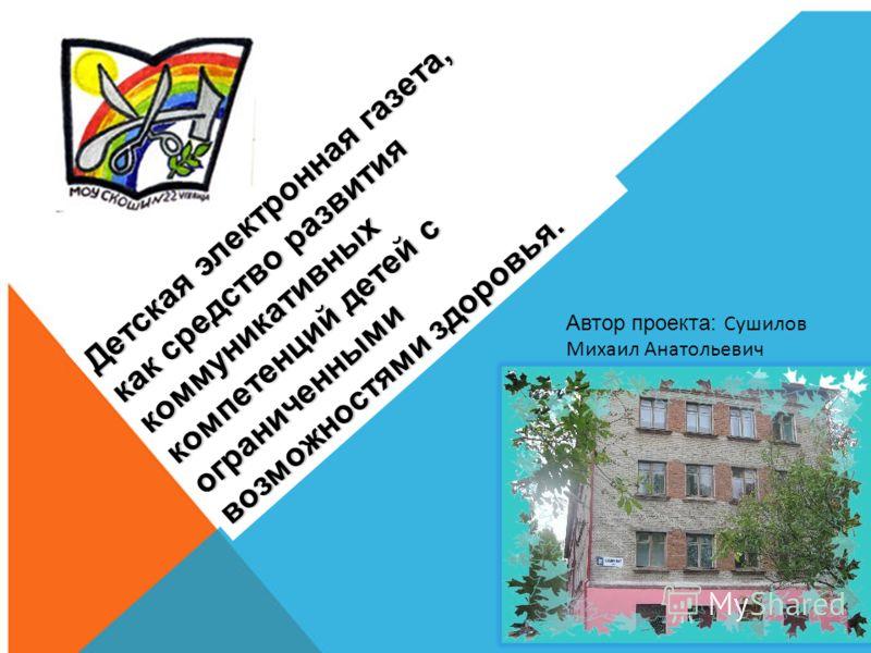 Автор проекта: Сушилов Михаил Анатольевич Детская электронная газета, как средство развития коммуникативных компетенций детей с ограниченными возможностями здоровья.