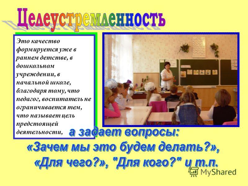 Это качество формируется уже в раннем детстве, в дошкольном учреждении, в начальной школе, благодаря тому, что педагог, воспитатель не ограничивается тем, что называет цель предстоящей деятельности,
